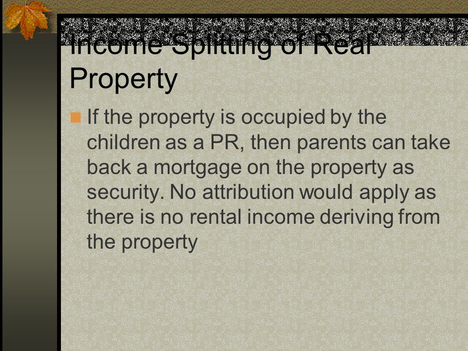 Income Splitting of Real Property If the property is occupied by the children as a PR, then parents can take back a mortgage on the property as security.