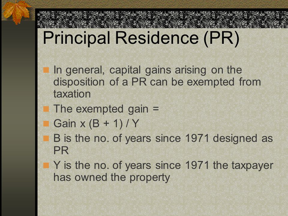 Principal Residence (PR) In general, capital gains arising on the disposition of a PR can be exempted from taxation The exempted gain = Gain x (B + 1) / Y B is the no.
