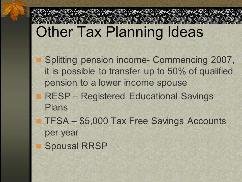 Other Tax Planning Ideas Splitting pension income- Commencing 2007, it is possible to transfer up to 50% of qualified pension to a lower income spouse RESP – Registered Educational Savings Plans TFSA – $5,000 Tax Free Savings Accounts per year Spousal RRSP