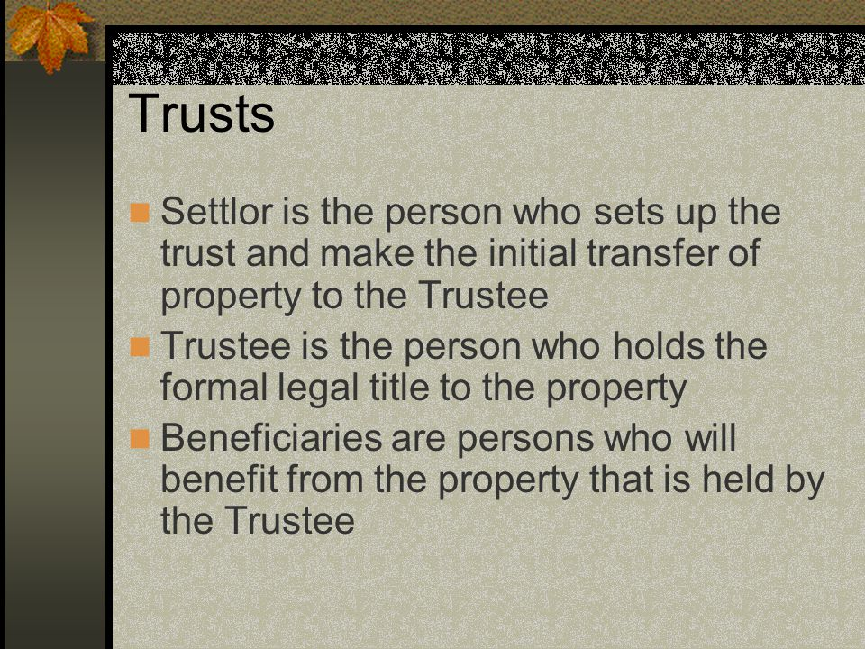 Trusts Settlor is the person who sets up the trust and make the initial transfer of property to the Trustee Trustee is the person who holds the formal legal title to the property Beneficiaries are persons who will benefit from the property that is held by the Trustee