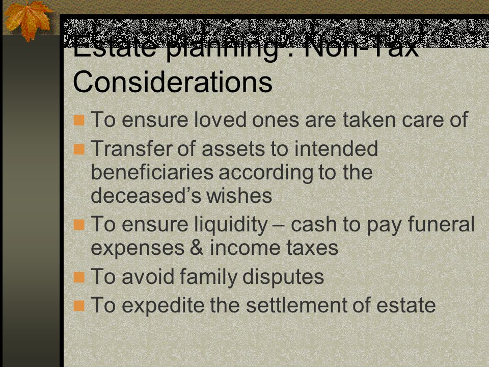 Estate planning : Non-Tax Considerations To ensure loved ones are taken care of Transfer of assets to intended beneficiaries according to the deceased's wishes To ensure liquidity – cash to pay funeral expenses & income taxes To avoid family disputes To expedite the settlement of estate