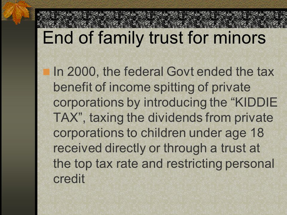 End of family trust for minors In 2000, the federal Govt ended the tax benefit of income spitting of private corporations by introducing the KIDDIE TAX , taxing the dividends from private corporations to children under age 18 received directly or through a trust at the top tax rate and restricting personal credit
