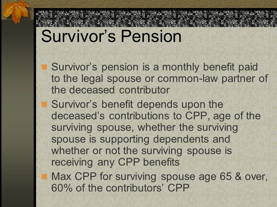 Survivor's Pension Survivor's pension is a monthly benefit paid to the legal spouse or common-law partner of the deceased contributor Survivor's benefit depends upon the deceased's contributions to CPP, age of the surviving spouse, whether the surviving spouse is supporting dependents and whether or not the surviving spouse is receiving any CPP benefits Max CPP for surviving spouse age 65 & over, 60% of the contributors' CPP