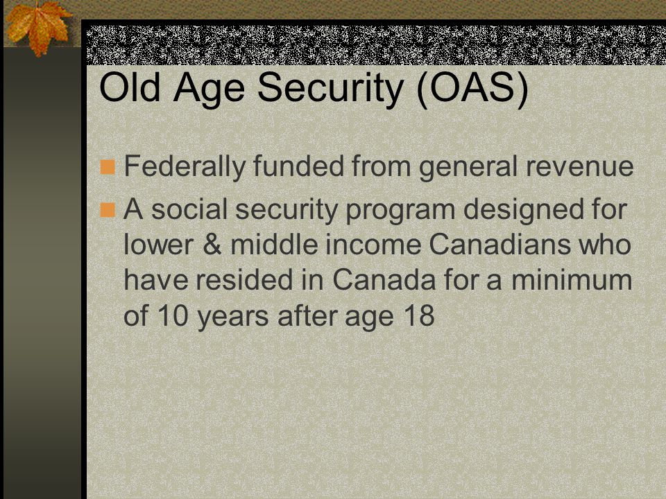 Old Age Security (OAS) Federally funded from general revenue A social security program designed for lower & middle income Canadians who have resided in Canada for a minimum of 10 years after age 18