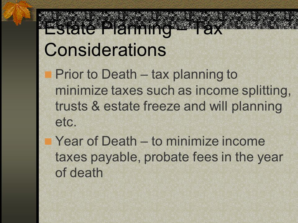 Estate Planning – Tax Considerations Prior to Death – tax planning to minimize taxes such as income splitting, trusts & estate freeze and will planning etc.