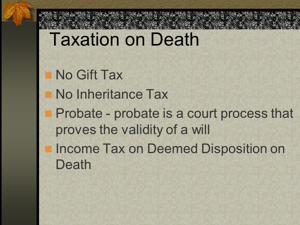 Taxation on Death No Gift Tax No Inheritance Tax Probate - probate is a court process that proves the validity of a will Income Tax on Deemed Disposition on Death
