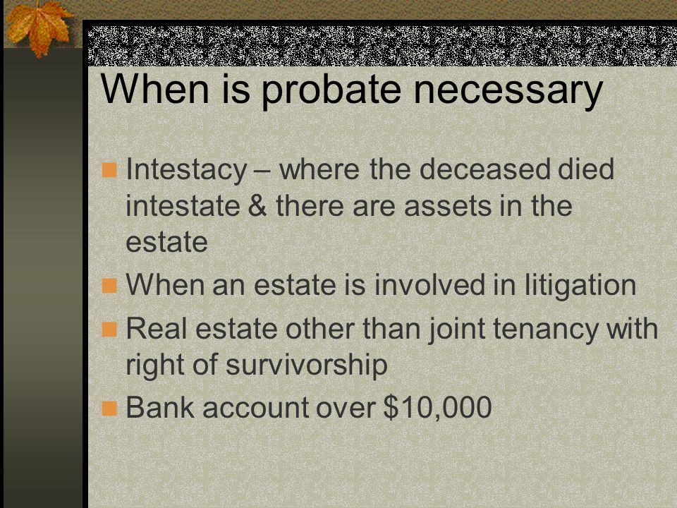 When is probate necessary Intestacy – where the deceased died intestate & there are assets in the estate When an estate is involved in litigation Real estate other than joint tenancy with right of survivorship Bank account over $10,000