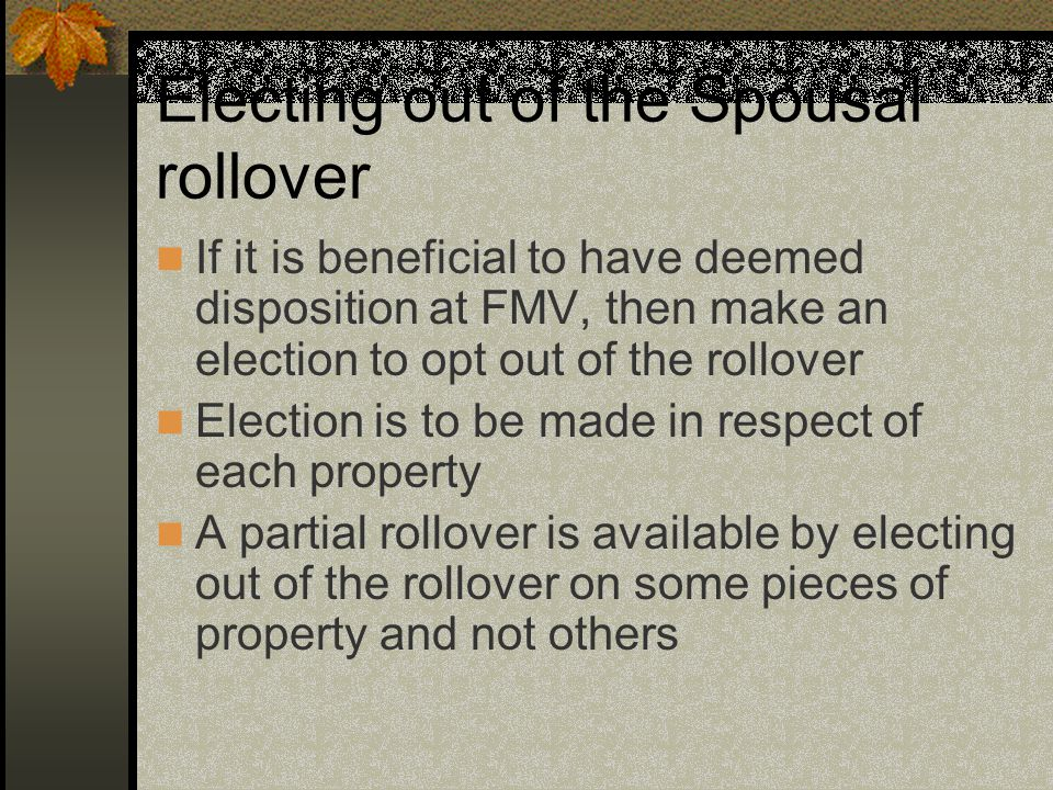 Electing out of the Spousal rollover If it is beneficial to have deemed disposition at FMV, then make an election to opt out of the rollover Election is to be made in respect of each property A partial rollover is available by electing out of the rollover on some pieces of property and not others