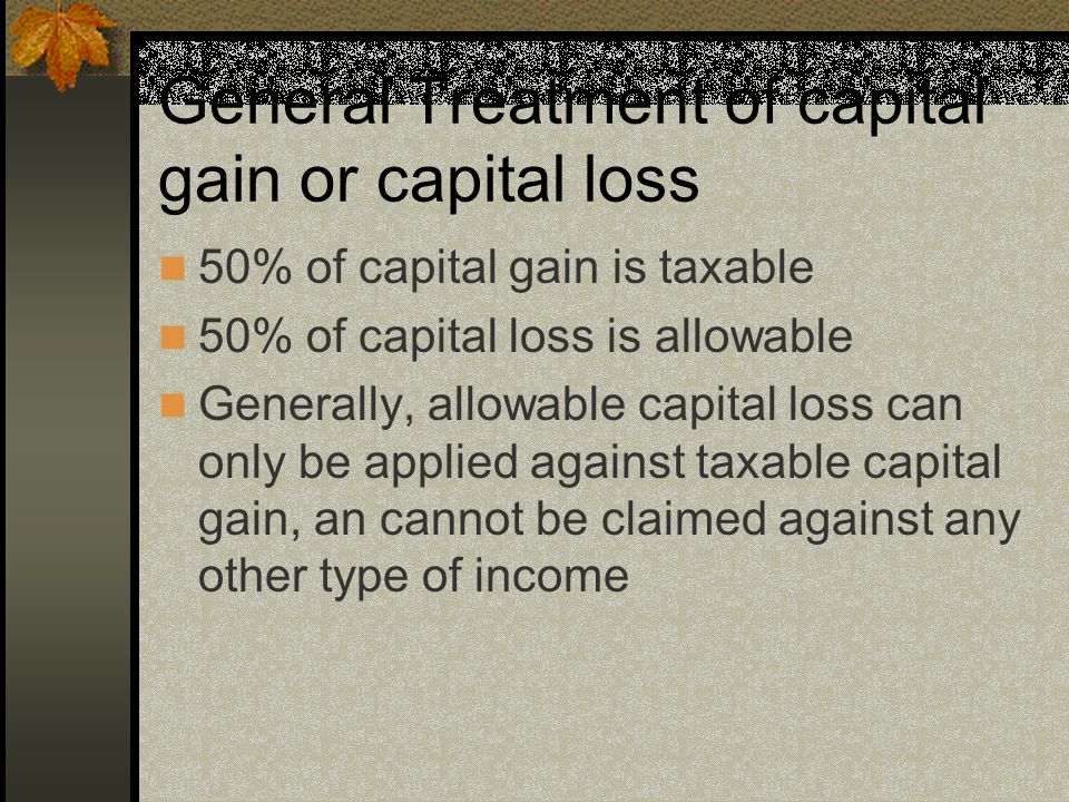 General Treatment of capital gain or capital loss 50% of capital gain is taxable 50% of capital loss is allowable Generally, allowable capital loss can only be applied against taxable capital gain, an cannot be claimed against any other type of income