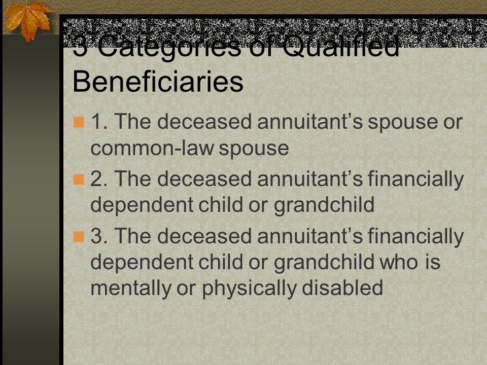 3 Categories of Qualified Beneficiaries 1. The deceased annuitant's spouse or common-law spouse 2.
