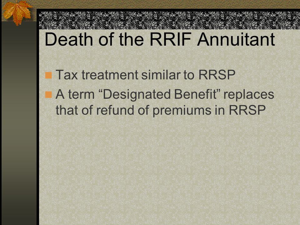 Death of the RRIF Annuitant Tax treatment similar to RRSP A term Designated Benefit replaces that of refund of premiums in RRSP