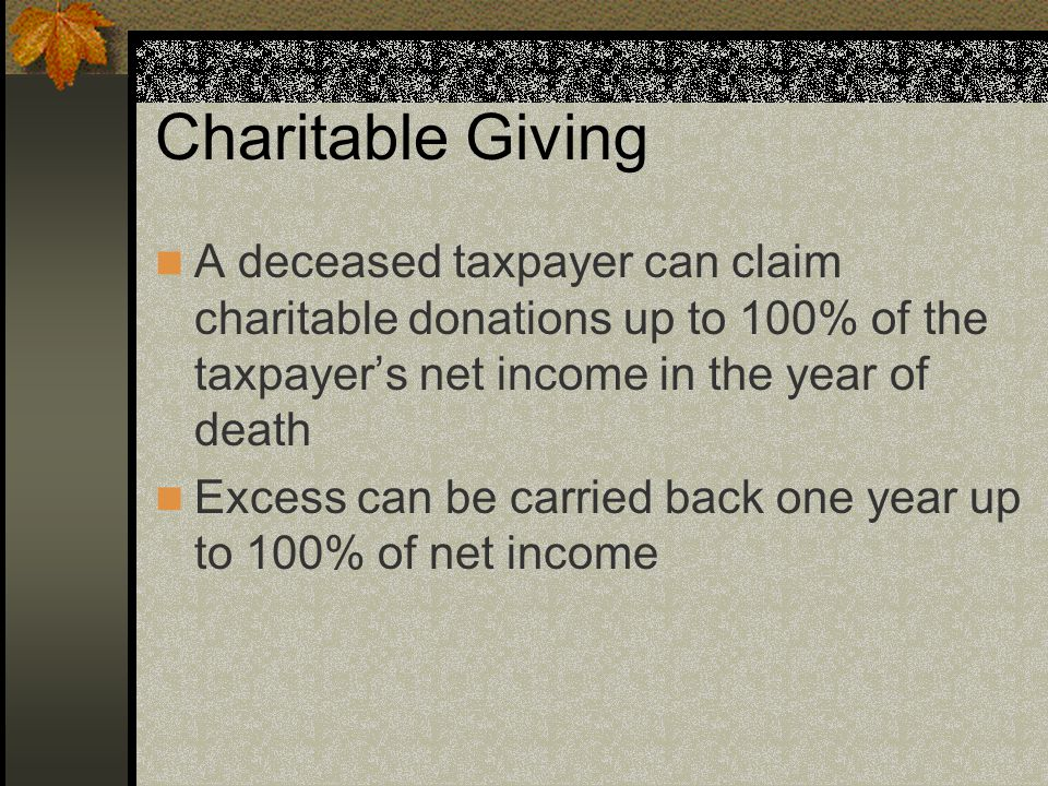 Charitable Giving A deceased taxpayer can claim charitable donations up to 100% of the taxpayer's net income in the year of death Excess can be carried back one year up to 100% of net income