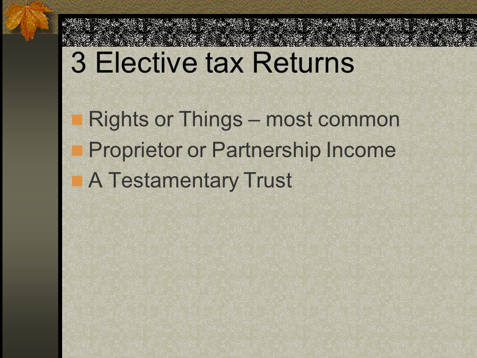 3 Elective tax Returns Rights or Things – most common Proprietor or Partnership Income A Testamentary Trust