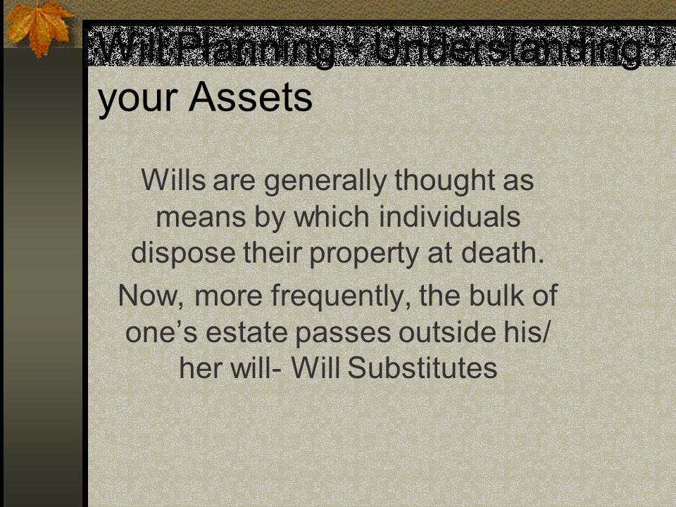Will Planning - Understanding your Assets Wills are generally thought as means by which individuals dispose their property at death.