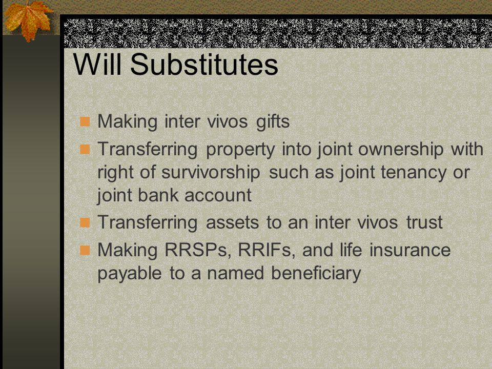 Will Substitutes Making inter vivos gifts Transferring property into joint ownership with right of survivorship such as joint tenancy or joint bank account Transferring assets to an inter vivos trust Making RRSPs, RRIFs, and life insurance payable to a named beneficiary