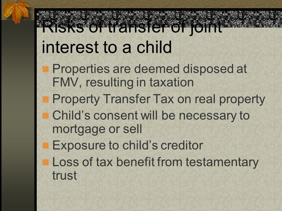Risks of transfer of joint interest to a child Properties are deemed disposed at FMV, resulting in taxation Property Transfer Tax on real property Child's consent will be necessary to mortgage or sell Exposure to child's creditor Loss of tax benefit from testamentary trust