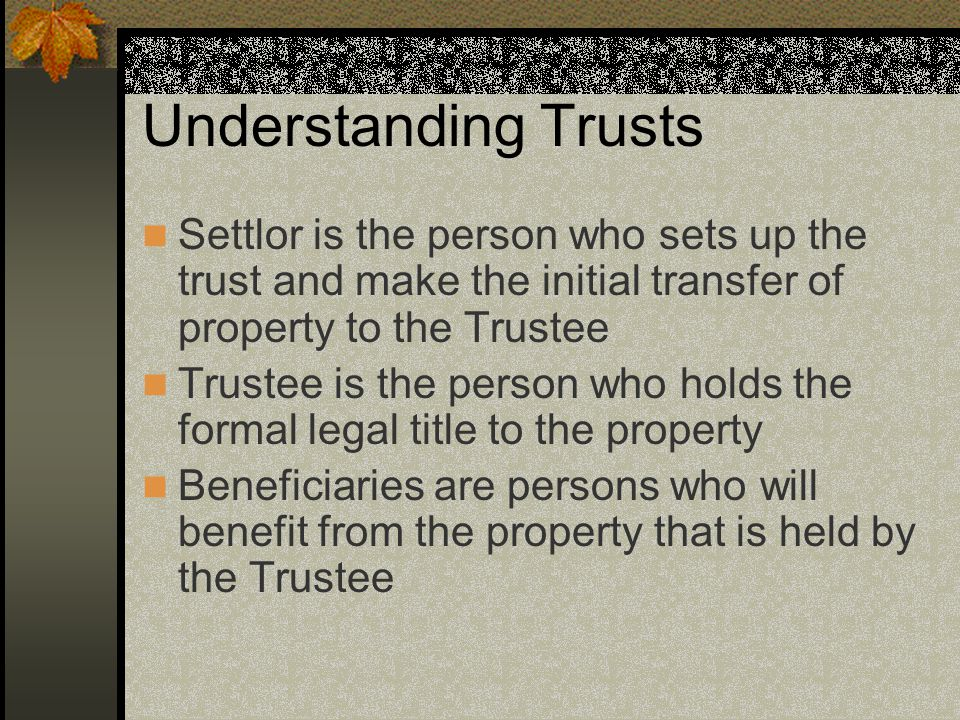 Understanding Trusts Settlor is the person who sets up the trust and make the initial transfer of property to the Trustee Trustee is the person who holds the formal legal title to the property Beneficiaries are persons who will benefit from the property that is held by the Trustee