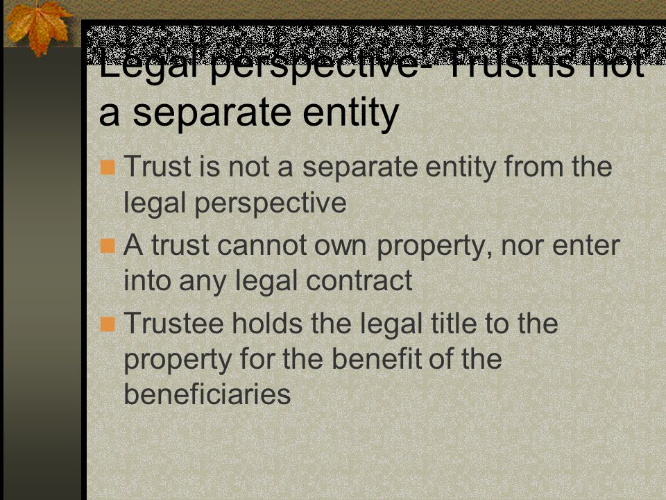 Legal perspective- Trust is not a separate entity Trust is not a separate entity from the legal perspective A trust cannot own property, nor enter into any legal contract Trustee holds the legal title to the property for the benefit of the beneficiaries