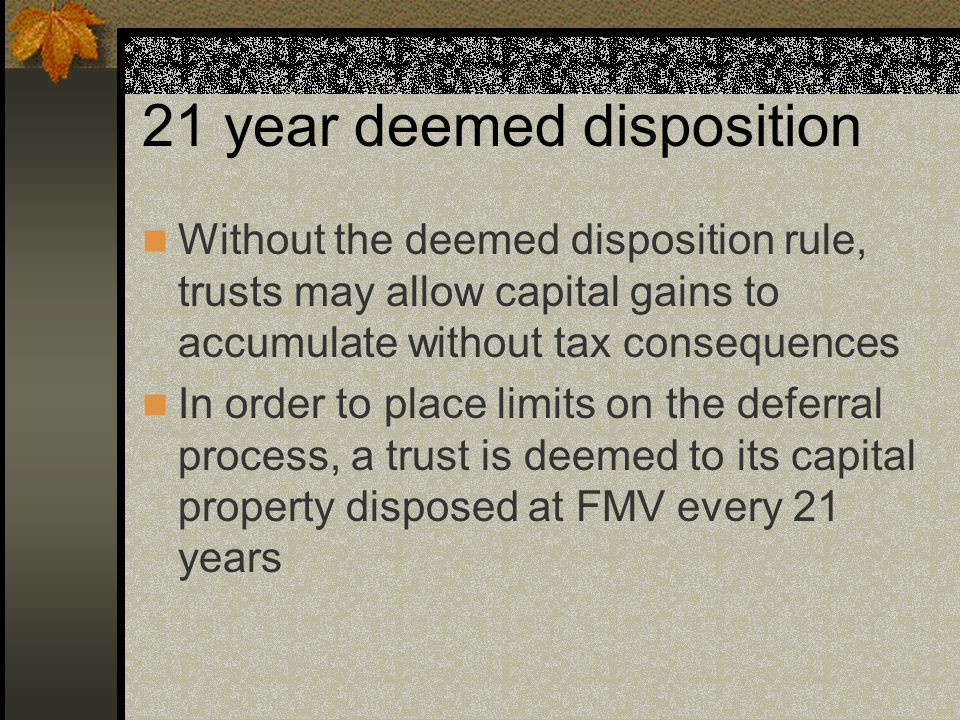 21 year deemed disposition Without the deemed disposition rule, trusts may allow capital gains to accumulate without tax consequences In order to place limits on the deferral process, a trust is deemed to its capital property disposed at FMV every 21 years