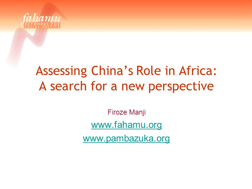 Assessing China's Role in Africa: A search for a new perspective Firoze Manji www.fahamu.org www.pambazuka.org