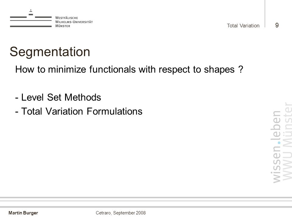 Martin Burger Total Variation 9 Cetraro, September 2008 Segmentation How to minimize functionals with respect to shapes ? - Level Set Methods - Total