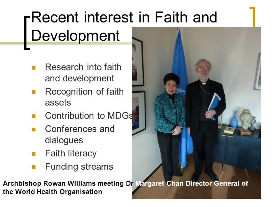Recent interest in Faith and Development Research into faith and development Recognition of faith assets Contribution to MDGs Conferences and dialogues Faith literacy Funding streams Archbishop Rowan Williams meeting Dr Margaret Chan Director General of the World Health Organisation