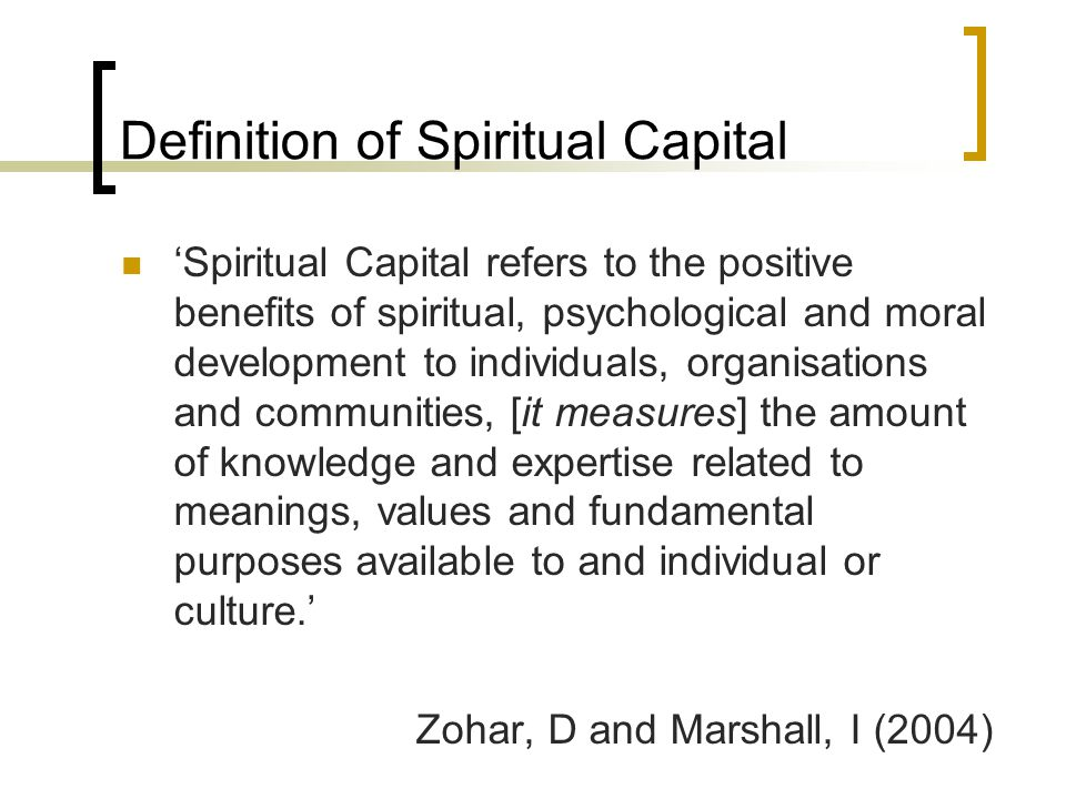 Definition of Spiritual Capital 'Spiritual Capital refers to the positive benefits of spiritual, psychological and moral development to individuals, organisations and communities, [it measures] the amount of knowledge and expertise related to meanings, values and fundamental purposes available to and individual or culture.' Zohar, D and Marshall, I (2004)