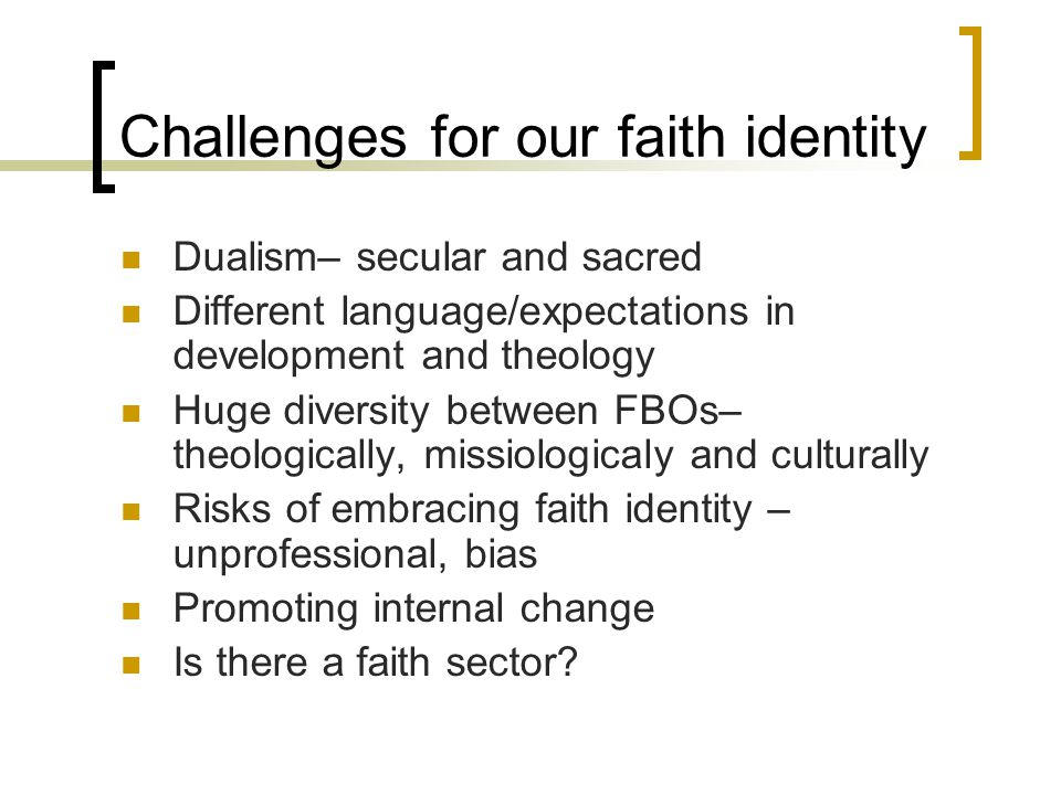 Challenges for our faith identity Dualism– secular and sacred Different language/expectations in development and theology Huge diversity between FBOs– theologically, missiologicaly and culturally Risks of embracing faith identity – unprofessional, bias Promoting internal change Is there a faith sector?