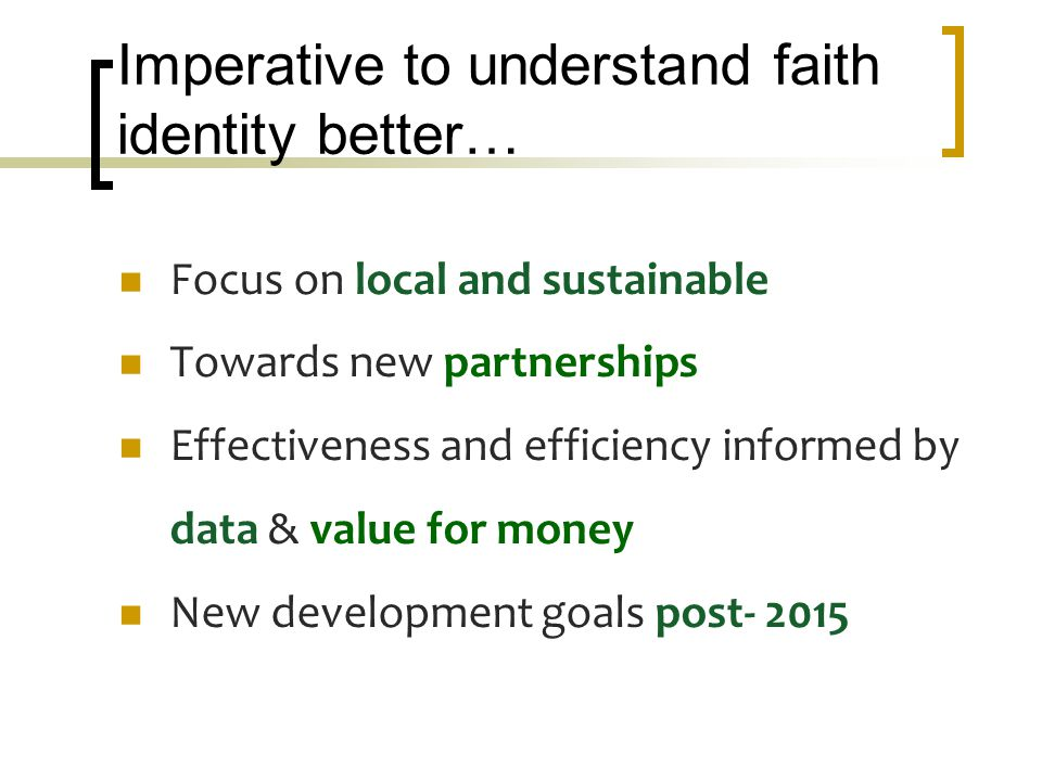 Imperative to understand faith identity better… Focus on local and sustainable Towards new partnerships Effectiveness and efficiency informed by data & value for money New development goals post- 2015