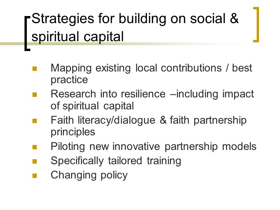 Strategies for building on social & spiritual capital Mapping existing local contributions / best practice Research into resilience –including impact of spiritual capital Faith literacy/dialogue & faith partnership principles Piloting new innovative partnership models Specifically tailored training Changing policy