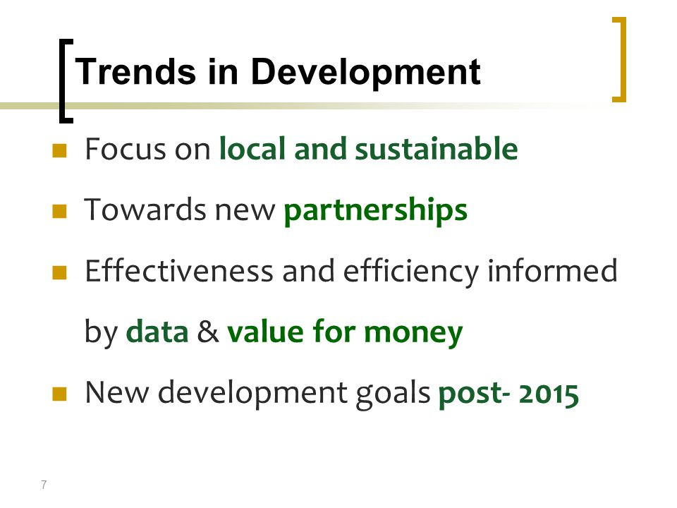 Trends in Development Focus on local and sustainable Towards new partnerships Effectiveness and efficiency informed by data & value for money New development goals post- 2015 7