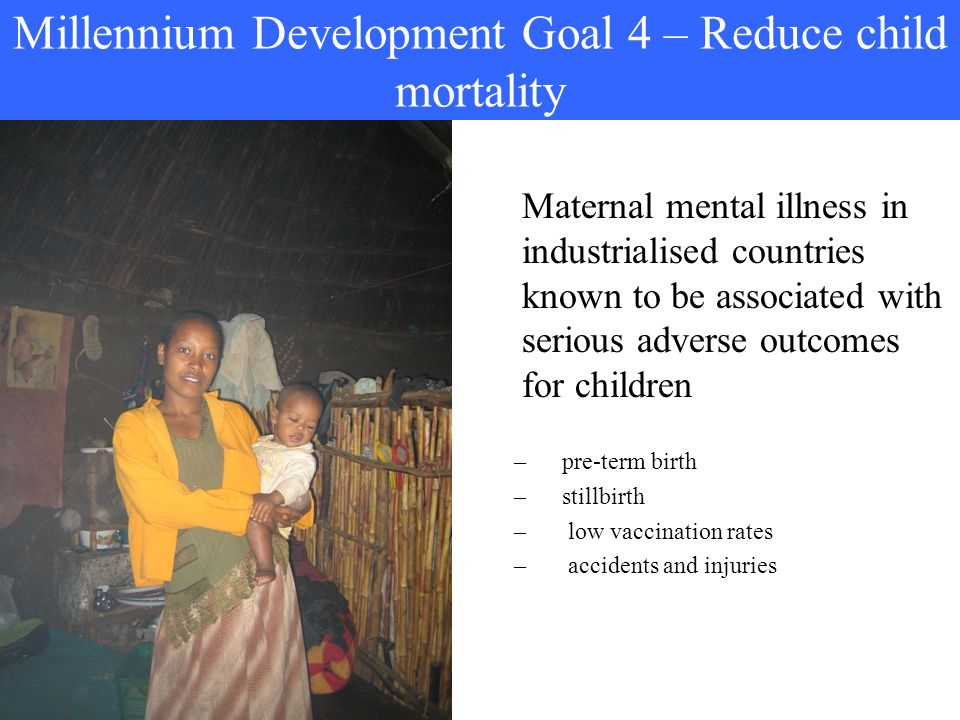 Millennium Development Goal 4 – Reduce child mortality Maternal mental illness in industrialised countries known to be associated with serious adverse outcomes for children –pre-term birth –stillbirth – low vaccination rates – accidents and injuries
