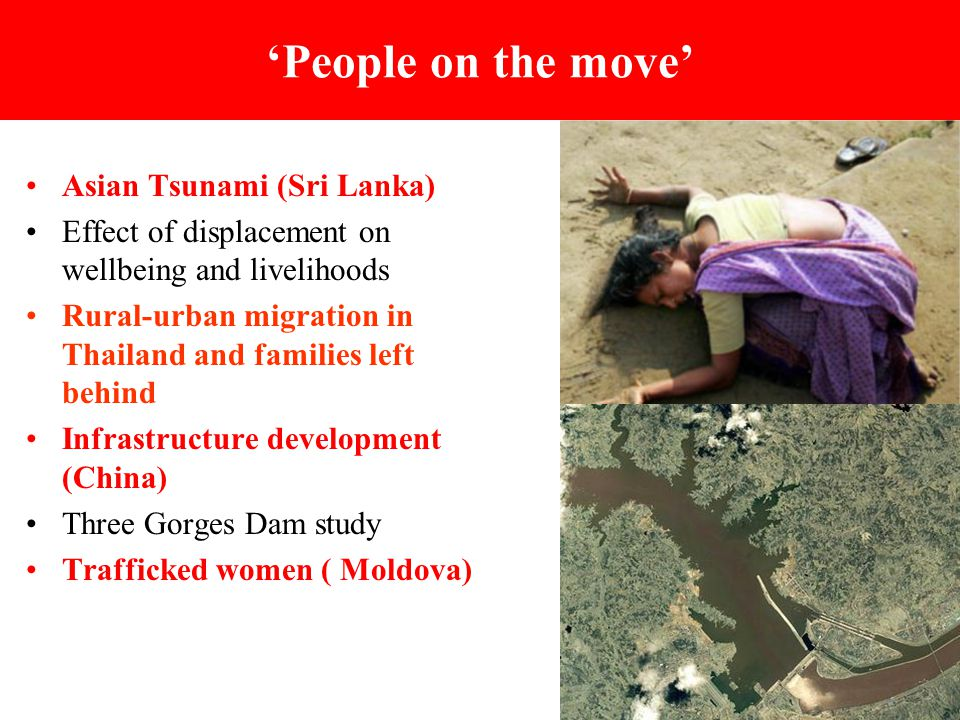 'People on the move' Asian Tsunami (Sri Lanka) Effect of displacement on wellbeing and livelihoods Rural-urban migration in Thailand and families left behind Infrastructure development (China) Three Gorges Dam study Trafficked women ( Moldova)