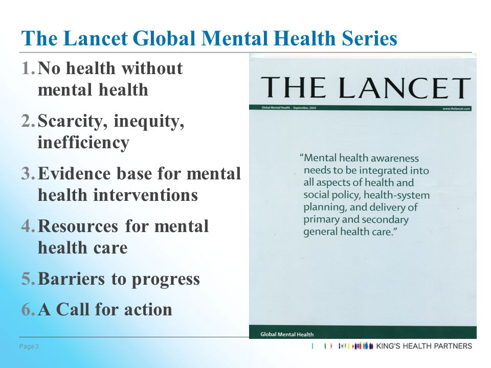 Page 3 The Lancet Global Mental Health Series 1.No health without mental health 2.Scarcity, inequity, inefficiency 3.Evidence base for mental health interventions 4.Resources for mental health care 5.Barriers to progress 6.A Call for action