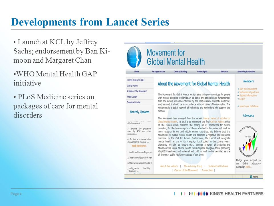 Page 4 Developments from Lancet Series Launch at KCL by Jeffrey Sachs; endorsement by Ban Ki- moon and Margaret Chan WHO Mental Health GAP initiative PLoS Medicine series on packages of care for mental disorders
