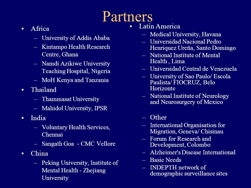 Partners Africa –University of Addis Ababa –Kintampo Health Research Centre, Ghana –Namdi Azikiwe University Teaching Hospital, Nigeria –MoH Kenya and Tanzania Thailand –Thammasat University –Mahidol University, IPSR India –Voluntary Health Services, Chennai –Sangath Goa - CMC Vellore China –Peking University, Institute of Mental Health - Zhejiang University Latin America –Medical University, Havana –Universidad Nacional Pedro Henriquez Ureña, Santo Domingo –National Institute of Mental Health, Lima –Universidad Central de Venezuela –University of Sao Paulo/ Escola Paulista/ FIOCRUZ, Belo Horizonte –National Institute of Neurology and Neurosurgery of Mexico –Other –International Organisation for Migration, Geneva/ Chisinau –Forum for Research and Development, Colombo –Alzheimer s Disease International –Basic Needs –INDEPTH network of demographic surveillance sites