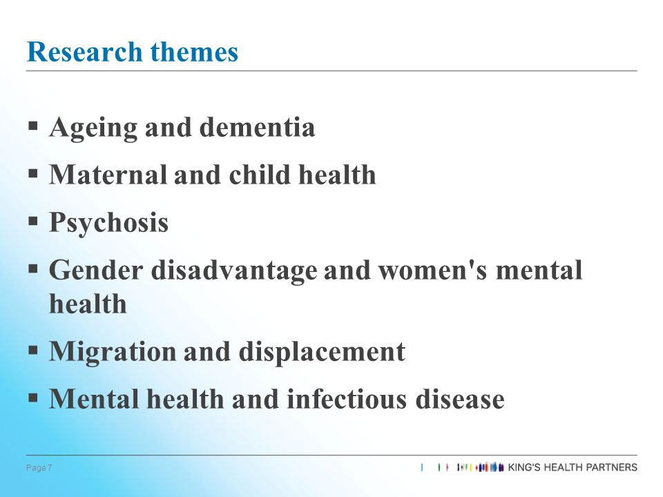 Page 7 Research themes  Ageing and dementia  Maternal and child health  Psychosis  Gender disadvantage and women s mental health  Migration and displacement  Mental health and infectious disease