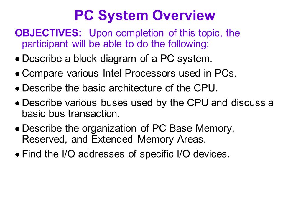 PC System Overview OBJECTIVES: Upon completion of this topic, the participant will be able to do the following: Describe a block diagram of a PC system.