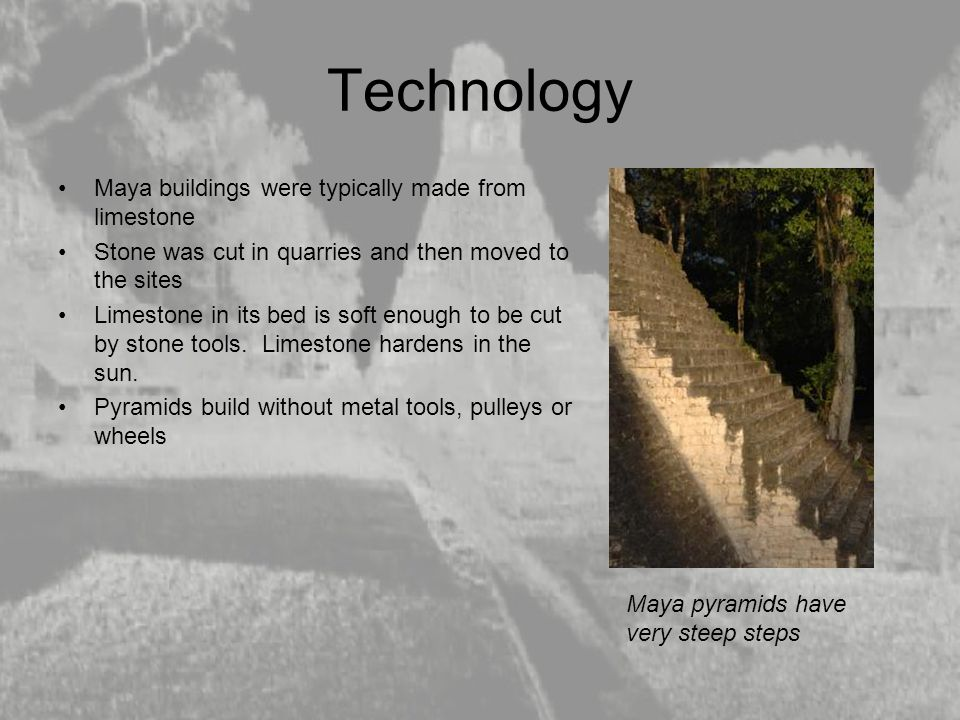 Technology Maya buildings were typically made from limestone Stone was cut in quarries and then moved to the sites Limestone in its bed is soft enough