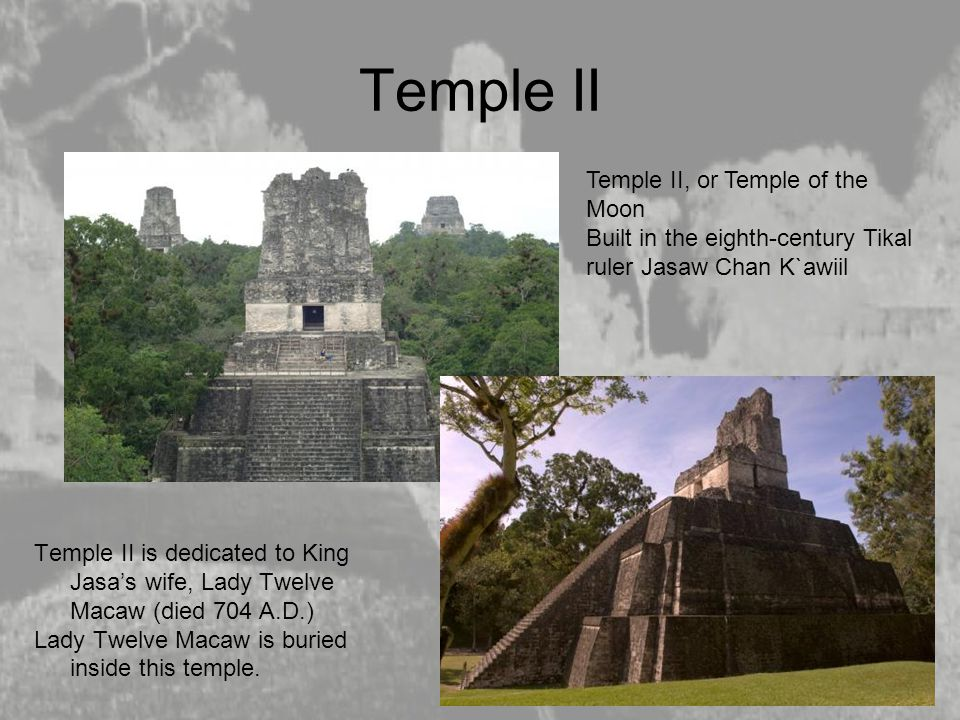Temple II Temple II is dedicated to King Jasa's wife, Lady Twelve Macaw (died 704 A.D.) Lady Twelve Macaw is buried inside this temple. Temple II, or