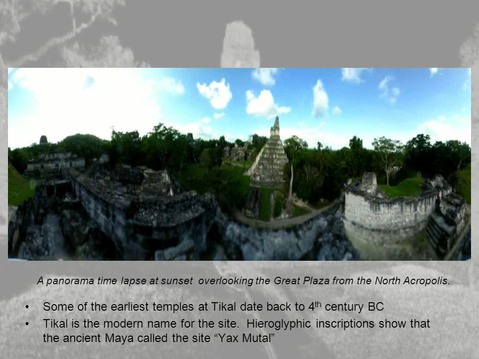Some of the earliest temples at Tikal date back to 4 th century BC Tikal is the modern name for the site. Hieroglyphic inscriptions show that the anci