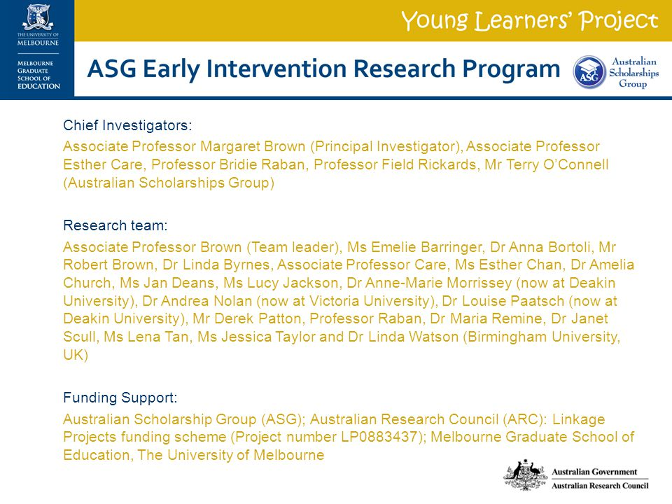 Chief Investigators: Associate Professor Margaret Brown (Principal Investigator), Associate Professor Esther Care, Professor Bridie Raban, Professor Field Rickards, Mr Terry O'Connell (Australian Scholarships Group) Research team: Associate Professor Brown (Team leader), Ms Emelie Barringer, Dr Anna Bortoli, Mr Robert Brown, Dr Linda Byrnes, Associate Professor Care, Ms Esther Chan, Dr Amelia Church, Ms Jan Deans, Ms Lucy Jackson, Dr Anne-Marie Morrissey (now at Deakin University), Dr Andrea Nolan (now at Victoria University), Dr Louise Paatsch (now at Deakin University), Mr Derek Patton, Professor Raban, Dr Maria Remine, Dr Janet Scull, Ms Lena Tan, Ms Jessica Taylor and Dr Linda Watson (Birmingham University, UK) Funding Support: Australian Scholarship Group (ASG); Australian Research Council (ARC): Linkage Projects funding scheme (Project number LP0883437); Melbourne Graduate School of Education, The University of Melbourne
