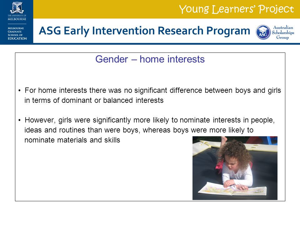 Gender – home interests For home interests there was no significant difference between boys and girls in terms of dominant or balanced interests However, girls were significantly more likely to nominate interests in people, ideas and routines than were boys, whereas boys were more likely to nominate materials and skills