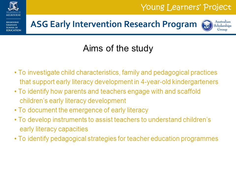 Aims of the study To investigate child characteristics, family and pedagogical practices that support early literacy development in 4-year-old kindergarteners To identify how parents and teachers engage with and scaffold children's early literacy development To document the emergence of early literacy To develop instruments to assist teachers to understand children's early literacy capacities To identify pedagogical strategies for teacher education programmes