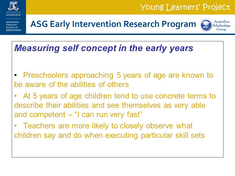 Measuring self concept in the early years Preschoolers approaching 5 years of age are known to be aware of the abilities of others At 5 years of age children tend to use concrete terms to describe their abilities and see themselves as very able and competent – I can run very fast Teachers are more likely to closely observe what children say and do when executing particular skill sets