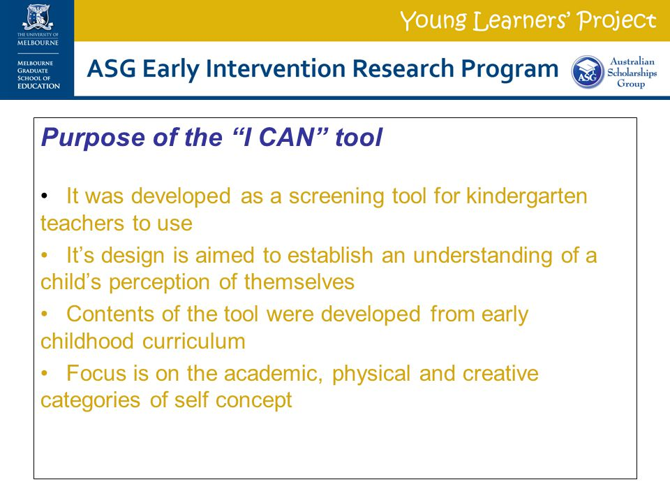 Purpose of the I CAN tool It was developed as a screening tool for kindergarten teachers to use It's design is aimed to establish an understanding of a child's perception of themselves Contents of the tool were developed from early childhood curriculum Focus is on the academic, physical and creative categories of self concept
