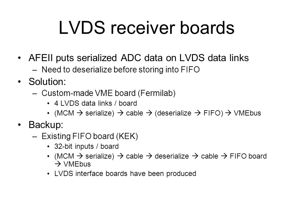 LVDS receiver boards AFEII puts serialized ADC data on LVDS data links –Need to deserialize before storing into FIFO Solution: –Custom-made VME board