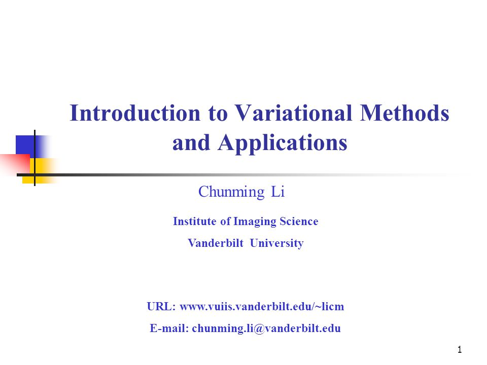 1 Introduction to Variational Methods and Applications Chunming Li Institute of Imaging Science Vanderbilt University URL: www.vuiis.vanderbilt.edu/~l