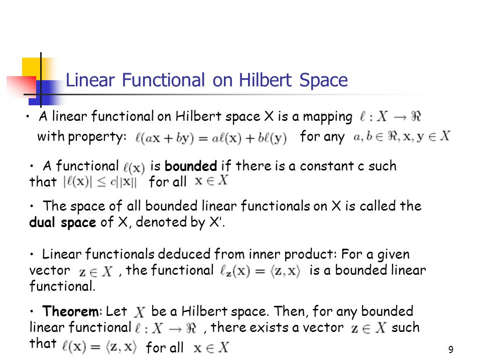 9 Linear Functional on Hilbert Space Theorem: Let be a Hilbert space. Then, for any bounded linear functional, there exists a vector such that for all