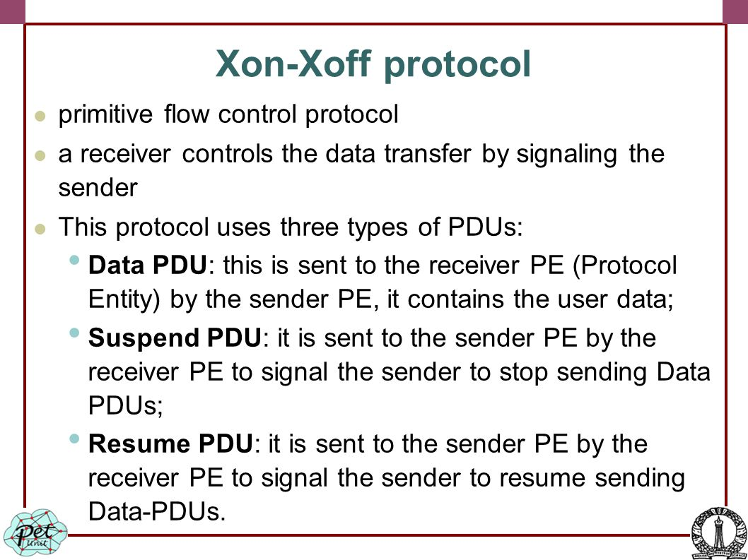 Xon-Xoff protocol primitive flow control protocol a receiver controls the data transfer by signaling the sender This protocol uses three types of PDUs: Data PDU: this is sent to the receiver PE (Protocol Entity) by the sender PE, it contains the user data; Suspend PDU: it is sent to the sender PE by the receiver PE to signal the sender to stop sending Data PDUs; Resume PDU: it is sent to the sender PE by the receiver PE to signal the sender to resume sending Data-PDUs.